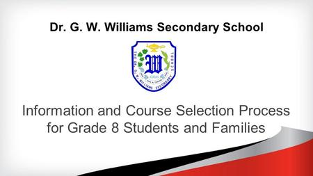 Dr. G. W. Williams Secondary School Information and Course Selection Process for Grade 8 Students and Families.