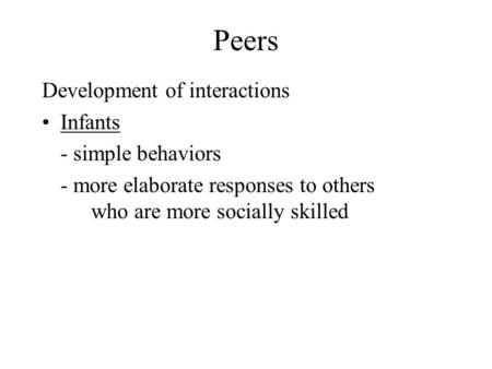 Peers Development of interactions Infants - simple behaviors - more elaborate responses to others who are more socially skilled.