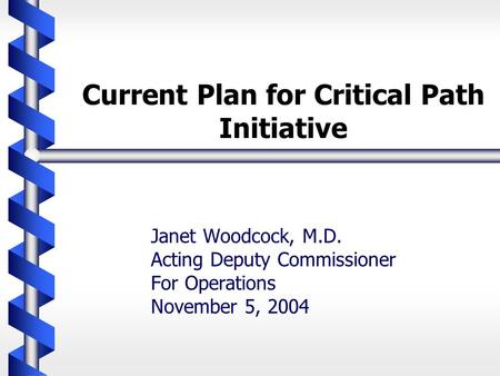 Current Plan for Critical Path Initiative Janet Woodcock, M.D. Acting Deputy Commissioner For Operations November 5, 2004.