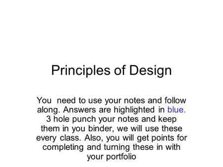Principles of Design You need to use your notes and follow along. Answers are highlighted in blue. 3 hole punch your notes and keep them in you binder,