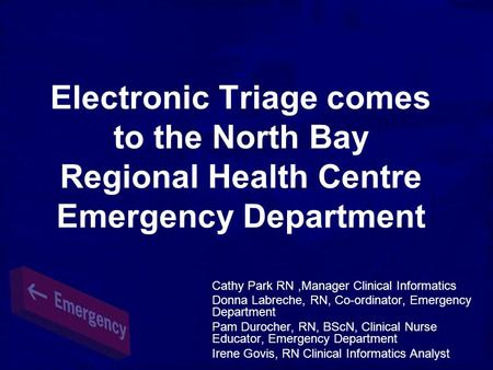 Electronic Triage comes to the North Bay Regional Health Centre Emergency Department Cathy Park RN,Manager Clinical Informatics Donna Labreche, RN, Co-ordinator,