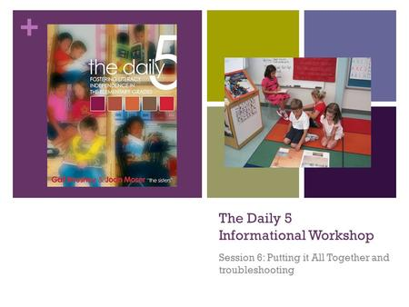 + The Daily 5 Informational Workshop Session 6: Putting it All Together and troubleshooting.