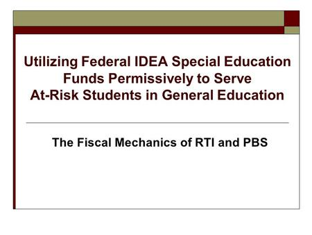 Utilizing Federal IDEA Special Education Funds Permissively to Serve At-Risk Students in General Education The Fiscal Mechanics of RTI and PBS.