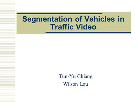 Segmentation of Vehicles in Traffic Video Tun-Yu Chiang Wilson Lau.