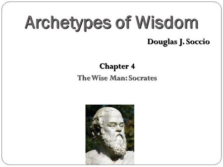 Archetypes of Wisdom Douglas J. Soccio Chapter 4 The Wise Man: Socrates.