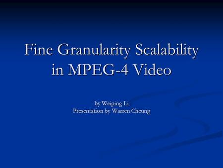 Fine Granularity Scalability in MPEG-4 Video by Weiping Li Presentation by Warren Cheung.