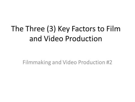 The Three (3) Key Factors to Film and Video Production