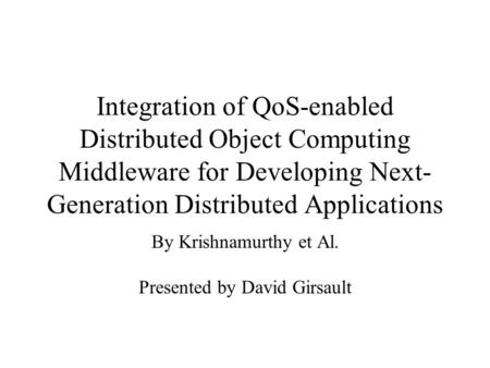 Integration of QoS-enabled Distributed Object Computing Middleware for Developing Next- Generation Distributed Applications By Krishnamurthy et Al. Presented.