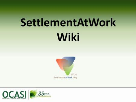SettlementAtWork Wiki. Overview What is a wiki? (short video) SettlementAtWork Wiki – How it fits into OCASI's Work – How to find it – Overview of Contents.