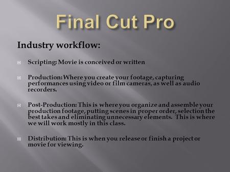 Industry workflow:  Scripting: Movie is conceived or written  Production: Where you create your footage, capturing performances using video or film cameras,
