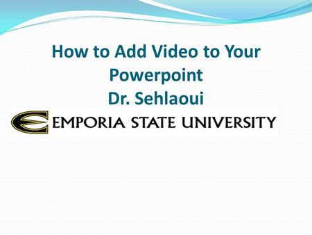 How to Add Video to Your Powerpoint Dr. Sehlaoui.