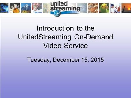 Introduction to the UnitedStreaming On-Demand Video Service Tuesday, December 15, 2015.