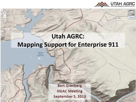 Utah AGRC: Mapping Support for Enterprise 911 Bert Granberg NGAC Meeting September 5, 2013.