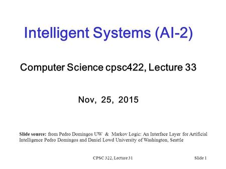 CPSC 322, Lecture 31Slide 1 Intelligent Systems (AI-2) Computer Science cpsc422, Lecture 33 Nov, 25, 2015 Slide source: from Pedro Domingos UW & Markov.