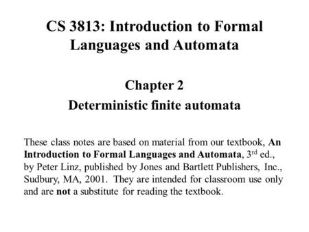 CS 3813: Introduction to Formal Languages and Automata Chapter 2 Deterministic finite automata These class notes are based on material from our textbook,