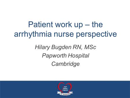 Patient work up – the arrhythmia nurse perspective Hilary Bugden RN, MSc Papworth Hospital Cambridge.