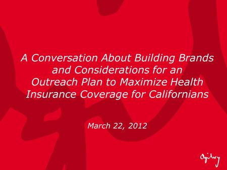 A Conversation About Building Brands and Considerations for an Outreach Plan to Maximize Health Insurance Coverage for Californians March 22, 2012.