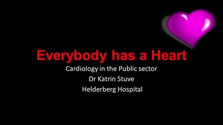 Everybody has a Heart Cardiology in the Public sector Dr Katrin Stuve Helderberg Hospital.