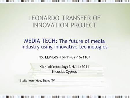 LEONARDO TRANSFER OF INNOVATION PROJECT MEDIA TECH: The future of media industry using innovative technologies No. LLP-LdV-ToI-11-CY-1671107 Kick-off meeting: