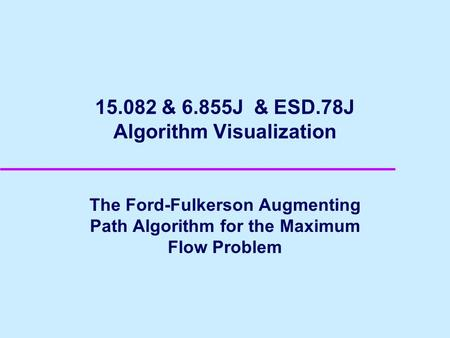 15.082 & 6.855J & ESD.78J Algorithm Visualization The Ford-Fulkerson Augmenting Path Algorithm for the Maximum Flow Problem.