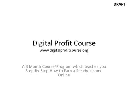 DRAFT Digital Profit Course www.digitalprofitcourse.org A 3 Month Course/Program which teaches you Step-By-Step How to Earn a Steady Income Online.