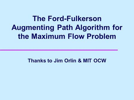 The Ford-Fulkerson Augmenting Path Algorithm for the Maximum Flow Problem Thanks to Jim Orlin & MIT OCW.