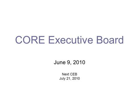CORE Executive Board June 9, 2010 Next CEB July 21, 2010.