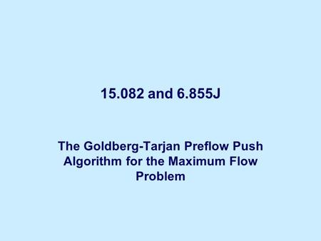 15.082 and 6.855J The Goldberg-Tarjan Preflow Push Algorithm for the Maximum Flow Problem.