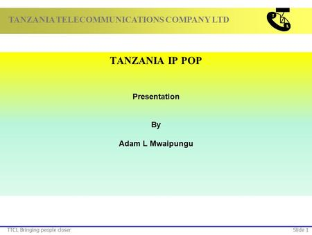 TANZANIA TELECOMMUNICATIONS COMPANY LTD TTCL Bringing people closerSlide 1 TANZANIA IP POP Presentation By Adam L Mwaipungu.