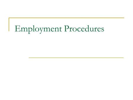Employment Procedures. They are processes that are either a legal requirement or are necessary for effective day-to- day management of people. The procedures.