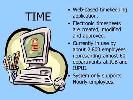 TIME Web-based timekeeping application. Electronic timesheets are created, modified and approved. Currently in use by about 2,800 employees representing.