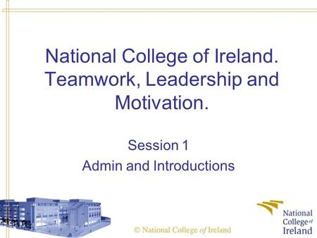 National College of Ireland. Teamwork, Leadership and Motivation. Session 1 Admin and Introductions.