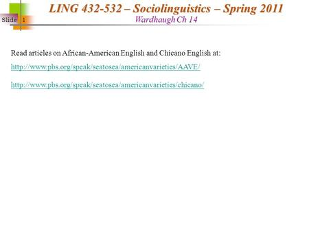 Slide 1 LING 432-532 – Sociolinguistics – Spring 2011 Wardhaugh Ch 14 Read articles on African-American English and Chicano English at: