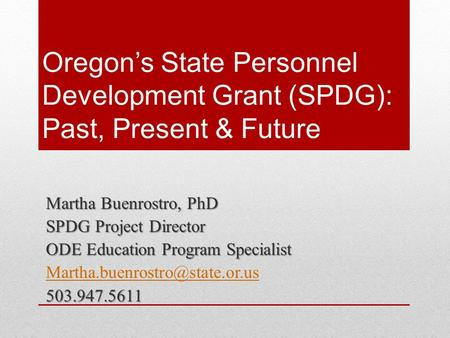 Oregon's State Personnel Development Grant (SPDG): Past, Present & Future Martha Buenrostro, PhD SPDG Project Director ODE Education Program Specialist.