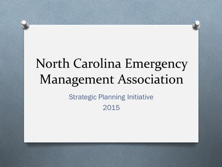 North Carolina Emergency Management Association Strategic Planning Initiative 2015.