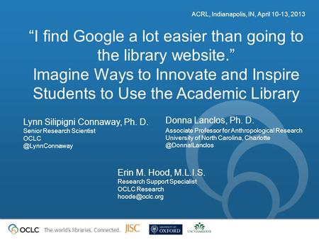 "The world's libraries. Connected. ""I find Google a lot easier than going to the library website."" Imagine Ways to Innovate and Inspire Students to Use."