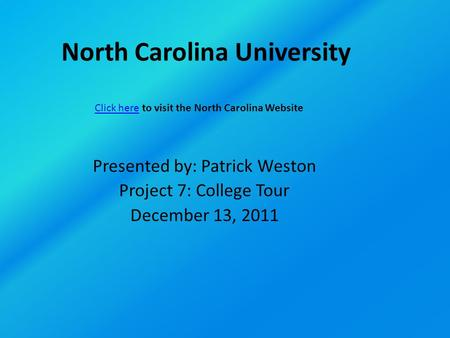 North Carolina University Presented by: Patrick Weston Project 7: College Tour December 13, 2011 Click hereClick here to visit the North Carolina Website.