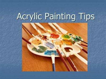 Acrylic Painting Tips. THE MEDIUM- All acrylics are made from coloured pigments mixed with synthetic resin which acts as the binder and adhesive. Once.