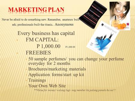 Every business has capital FM CAPITAL: P 1,000.00 FREEBIES 50 sample perfumes/ you can change your perfume everyday for 2 months Brochures/marketing materials.