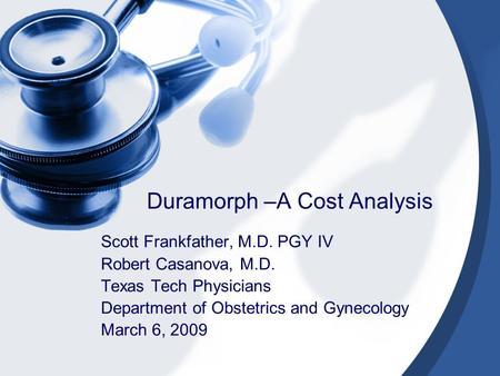 Duramorph –A Cost Analysis Scott Frankfather, M.D. PGY IV Robert Casanova, M.D. Texas Tech Physicians Department of Obstetrics and Gynecology March 6,