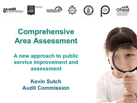 Comprehensive Area Assessment A new approach to public service improvement and assessment Kevin Sutch Audit Commission.