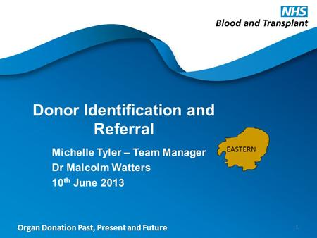 Organ Donation Past, Present and Future Donor Identification and Referral Michelle Tyler – Team Manager Dr Malcolm Watters 10 th June 2013 1 EASTERN.