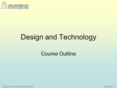 Session 1Design and Technology PGCE Design and Technology Course Outline.