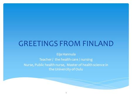 GREETINGS FROM FINLAND Eija Hannula Teacher / the health care / nursing Nurse, Public health nurse, Master of health science in the Univercity of Oulu.