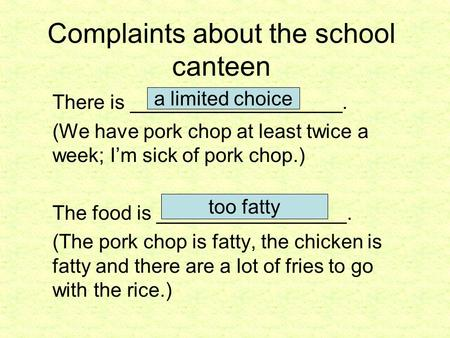 Complaints about the school canteen There is ___________________. (We have pork chop at least twice a week; I'm sick of pork chop.) The food is _________________.