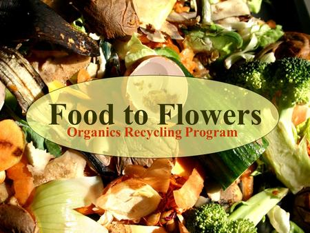 Organics Recycling Program Food to Flowers. Our Food How do we close the loop?