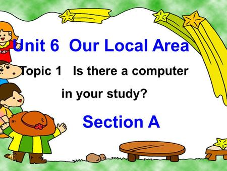 Unit 6 Our Local Area Topic 1 Is there a computer in your study? Section A.