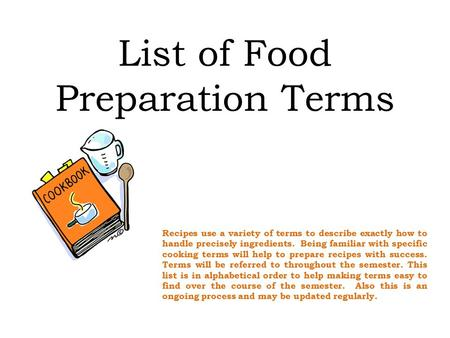 List of Food Preparation Terms Recipes use a variety of terms to describe exactly how to handle precisely ingredients. Being familiar with specific cooking.