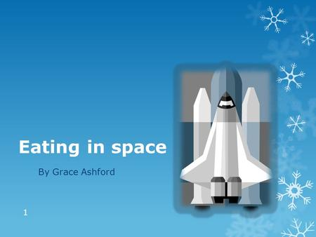 Eating in space By Grace Ashford 1. Rules for space food Take:  Food that won't go off  Food that doesn't weigh much Don't take:   Food that is crumbly.