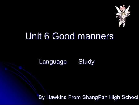 Unit 6 Good manners Language Study By Hawkins From ShangPan High School.